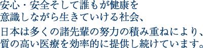 安心・安全そして誰もが健康を意識しながら生きていける社会、日本は多くの諸先輩の努力の積み重ねにより、質の高い医療を効率的に提供し続けています。